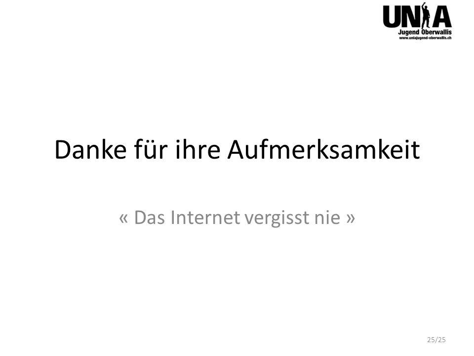 Danke für ihre Aufmerksamkeit « Das Internet vergisst nie » 25/25