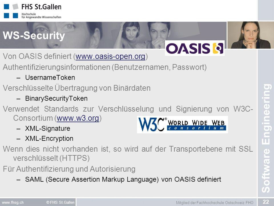 Mitglied der Fachhochschule Ostschweiz FHO 22 www.fhsg.ch © FHS St.Gallen Software Engineering WS-Security Von OASIS definiert (www.oasis-open.org)www.oasis-open.org Authentifizierungsinformationen (Benutzernamen, Passwort) –UsernameToken Verschlüsselte Übertragung von Binärdaten –BinarySecurityToken Verwendet Standards zur Verschlüsselung und Signierung von W3C- Consortium (www.w3.org)www.w3.org –XML-Signature –XML-Encryption Wenn dies nicht vorhanden ist, so wird auf der Transportebene mit SSL verschlüsselt (HTTPS) Für Authentifizierung und Autorisierung –SAML (Secure Assertion Markup Language) von OASIS definiert