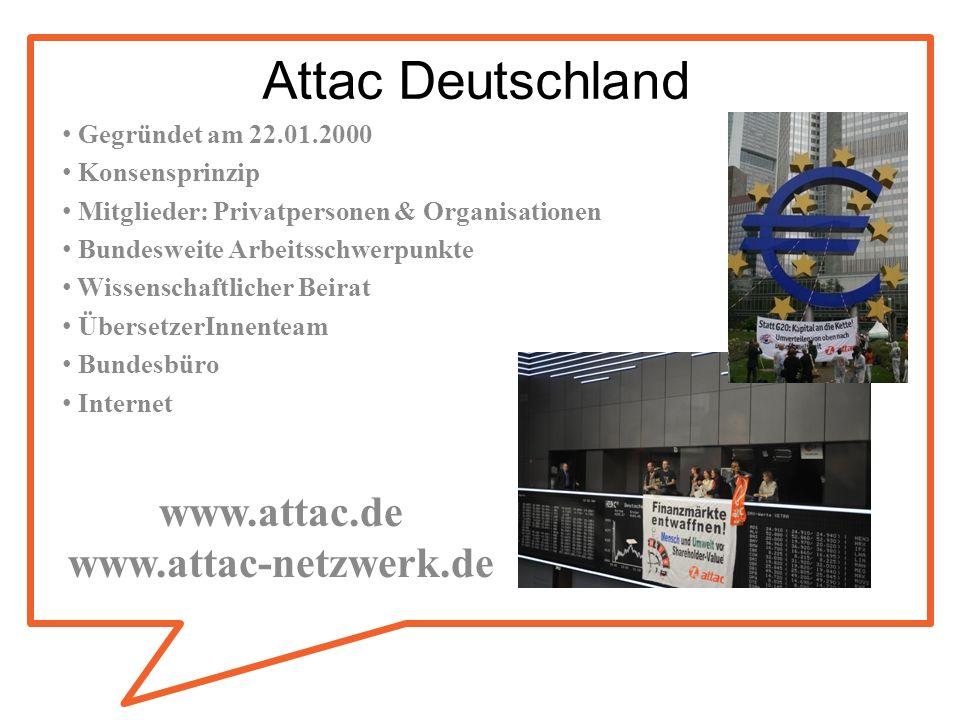 Attac Deutschland Gegründet am 22.01.2000 Konsensprinzip Mitglieder: Privatpersonen & Organisationen Bundesweite Arbeitsschwerpunkte Wissenschaftliche