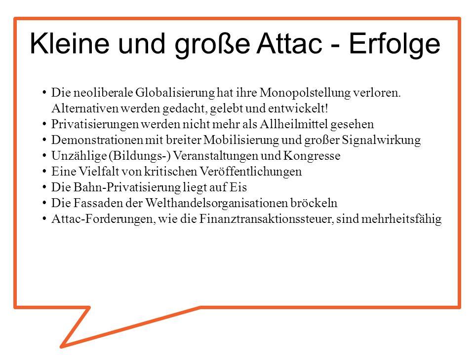 Kleine und große Attac - Erfolge Die neoliberale Globalisierung hat ihre Monopolstellung verloren. Alternativen werden gedacht, gelebt und entwickelt!