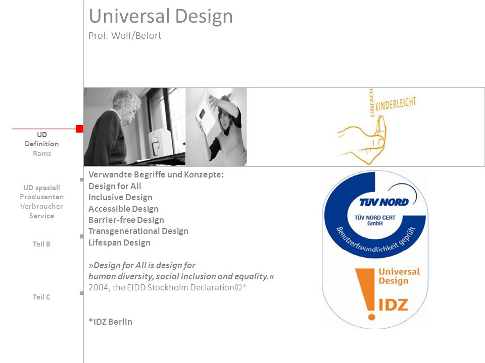 Universal Design UD Verwandte Begriffe und Konzepte: Design for All Inclusive Design Accessible Design Barrier-free Design Transgenerational Design Lifespan Design »Design for All is design for human diversity, social inclusion and equality.« 2004, the EIDD Stockholm Declaration©* *IDZ Berlin Prof.