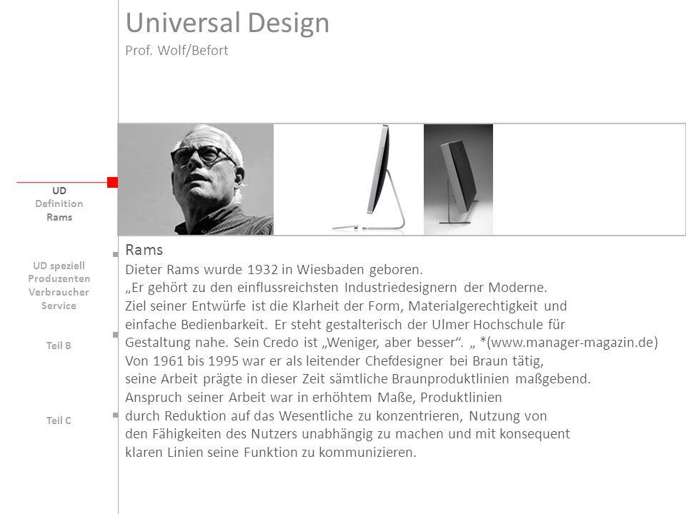 Universal Design UD UD speziell Rams` 10 Gestaltungsprinzipien: Gutes Design -Ist innovativ -Macht ein Produkt nützlich -Ist ästhetisch -Hilft uns ein Produkt zu verstehen -Ist unaufdringlich -Ist ehrlich -Ist langlebig -Ist konsequent bis ins letzte Detail -Ist umweltfreundlich -Ist so wenig Design wie möglich Prof.
