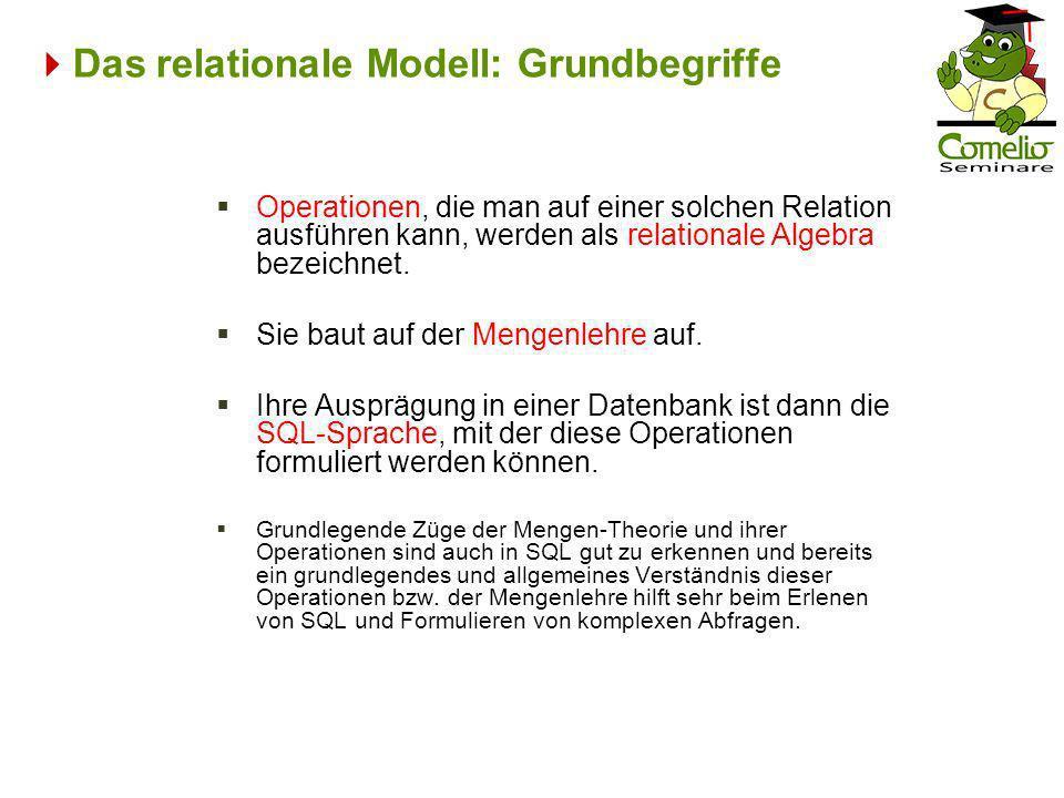 Das relationale Modell: Grundbegriffe Operationen, die man auf einer solchen Relation ausführen kann, werden als relationale Algebra bezeichnet. Sie b