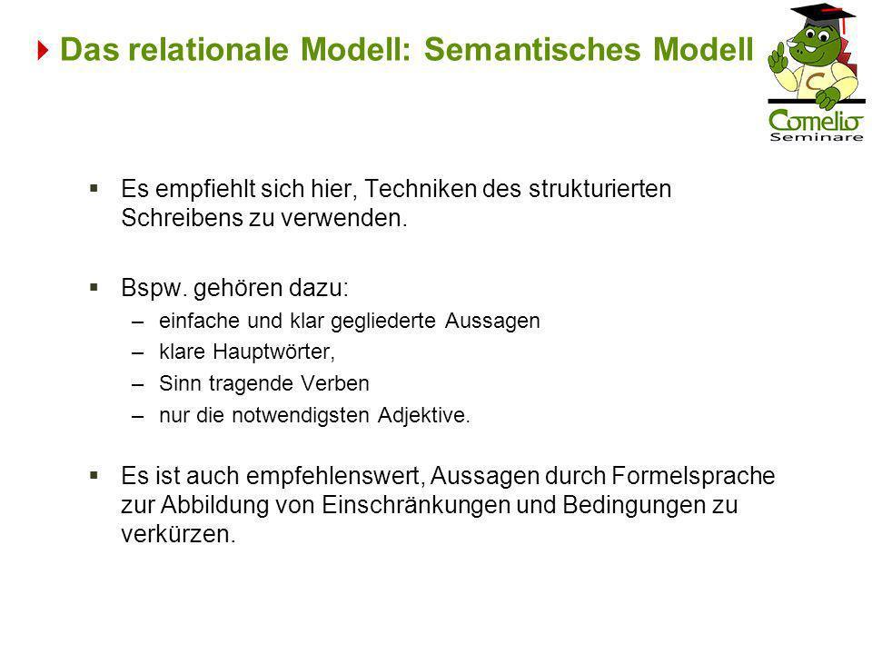 Das relationale Modell: Semantisches Modell Es empfiehlt sich hier, Techniken des strukturierten Schreibens zu verwenden. Bspw. gehören dazu: –einfach