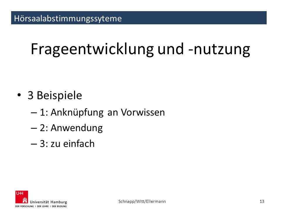 Hörsaalabstimmungssyteme Frageentwicklung und -nutzung 3 Beispiele – 1: Anknüpfung an Vorwissen – 2: Anwendung – 3: zu einfach 13 Schnapp/Witt/Ellerma