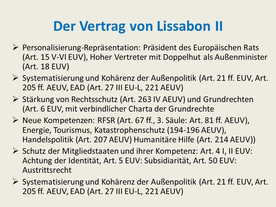 Der Vertrag von Lissabon I Rechtspersönlichkeit der EU Art. 47 EUV Abschaffung der Säulenstruktur: Einheit von EUV (Grundlagen der EU) + AEUV (Kompete
