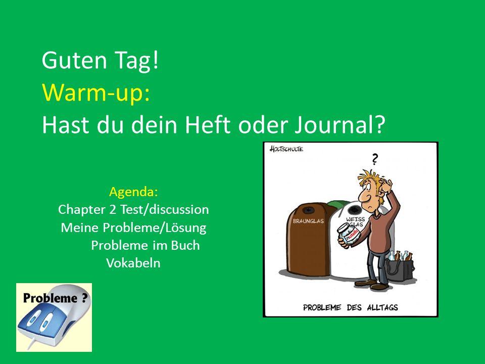 Guten Tag! Warm-up: Hast du dein Heft oder Journal? Agenda: Chapter 2 Test/discussion Meine Probleme/Lösung Probleme im Buch Vokabeln