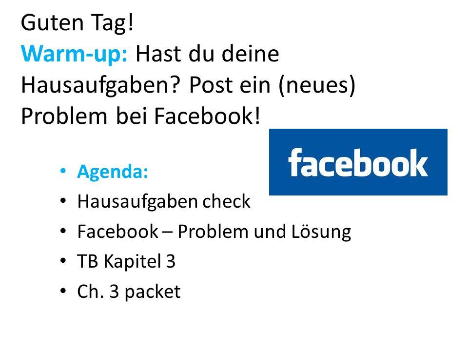 Guten Tag! Warm-up: Hast du deine Hausaufgaben? Post ein (neues) Problem bei Facebook! Agenda: Hausaufgaben check Facebook – Problem und Lösung TB Kap