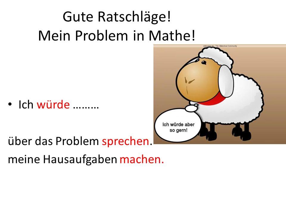 Gute Ratschläge! Mein Problem in Mathe! Ich würde ……… über das Problem sprechen. meine Hausaufgaben machen.