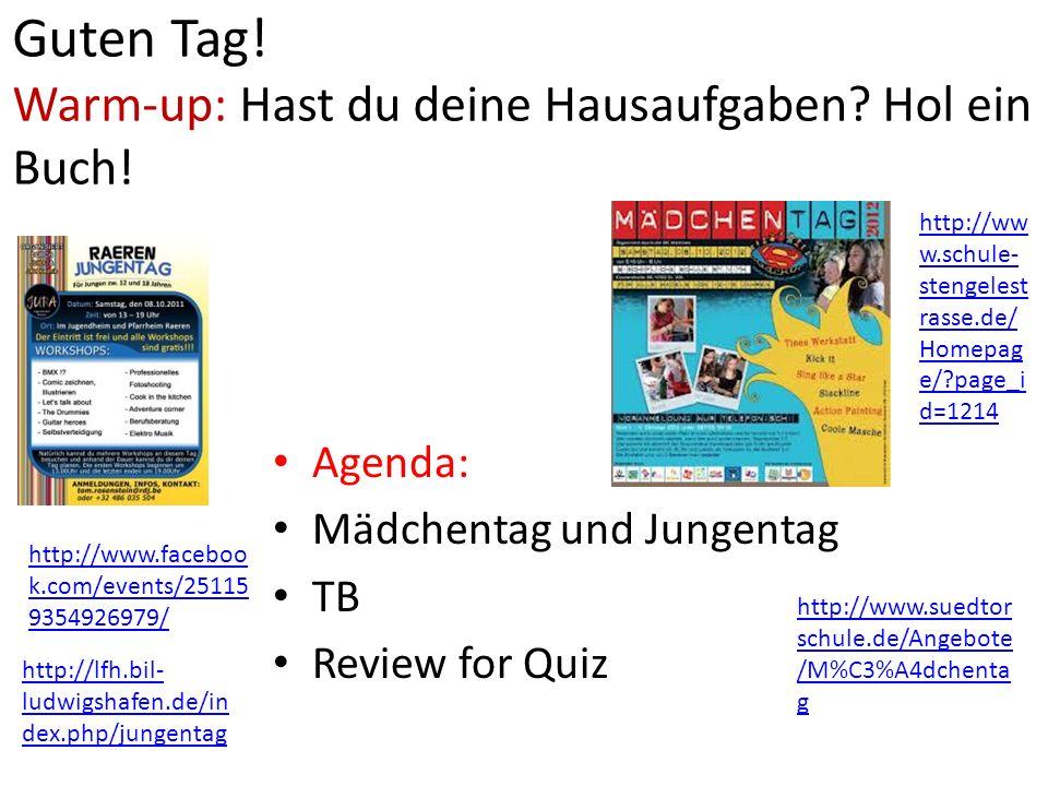 Guten Tag! Warm-up: Hast du deine Hausaufgaben? Hol ein Buch! Agenda: Mädchentag und Jungentag TB Review for Quiz http://www.faceboo k.com/events/2511