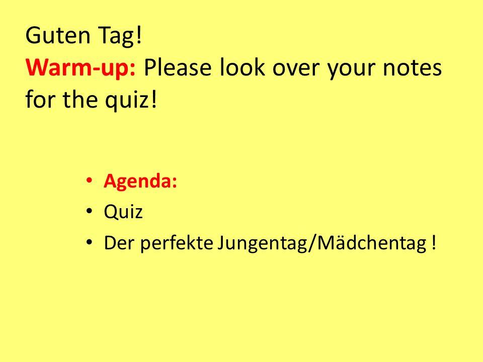 Guten Tag! Warm-up: Please look over your notes for the quiz! Agenda: Quiz Der perfekte Jungentag/Mädchentag !