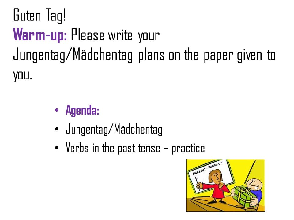 Guten Tag! Warm-up: Please write your Jungentag/Mädchentag plans on the paper given to you. Agenda: Jungentag/Mädchentag Verbs in the past tense – pra