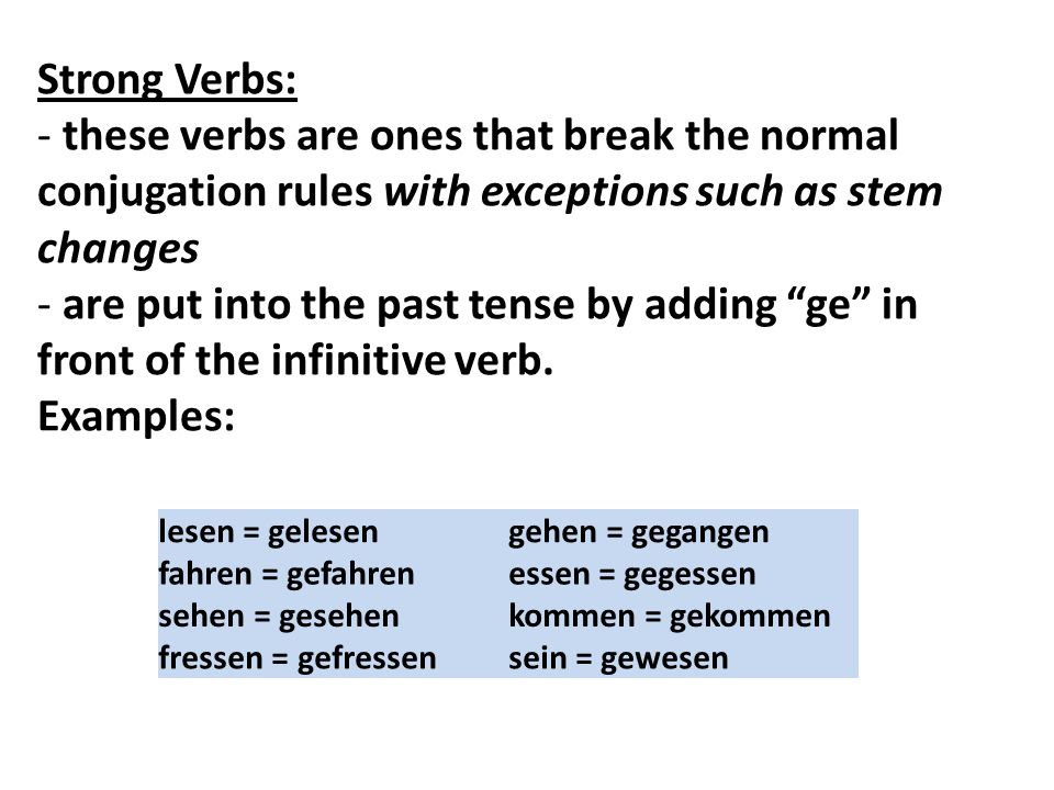 Strong Verbs: - these verbs are ones that break the normal conjugation rules with exceptions such as stem changes - are put into the past tense by add