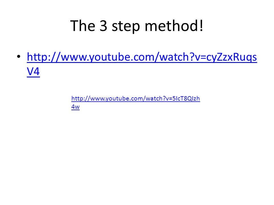 The 3 step method! http://www.youtube.com/watch?v=cyZzxRuqs V4 http://www.youtube.com/watch?v=cyZzxRuqs V4 http://www.youtube.com/watch?v=5IcT8QIzh 4w