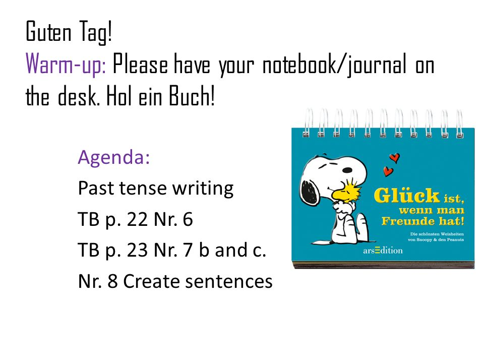 Guten Tag! Warm-up: Please have your notebook/journal on the desk. Hol ein Buch! Agenda: Past tense writing TB p. 22 Nr. 6 TB p. 23 Nr. 7 b and c. Nr.