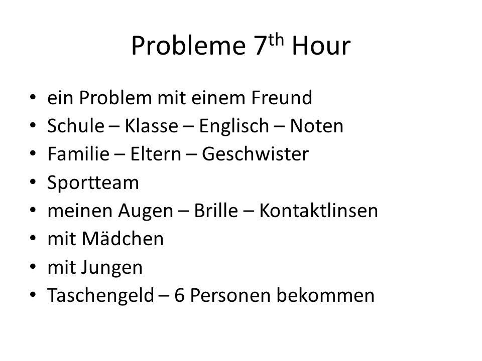 Probleme 7 th Hour ein Problem mit einem Freund Schule – Klasse – Englisch – Noten Familie – Eltern – Geschwister Sportteam meinen Augen – Brille – Ko