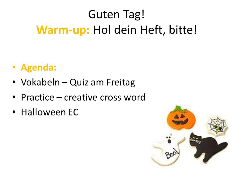 Guten Tag! Warm-up: Hol dein Heft, bitte! Agenda: Vokabeln – Quiz am Freitag Practice – creative cross word Halloween EC