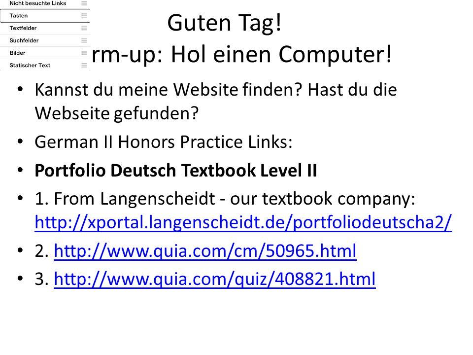 Guten Tag! Warm-up: Hol einen Computer! Kannst du meine Website finden? Hast du die Webseite gefunden? German II Honors Practice Links: Portfolio Deut