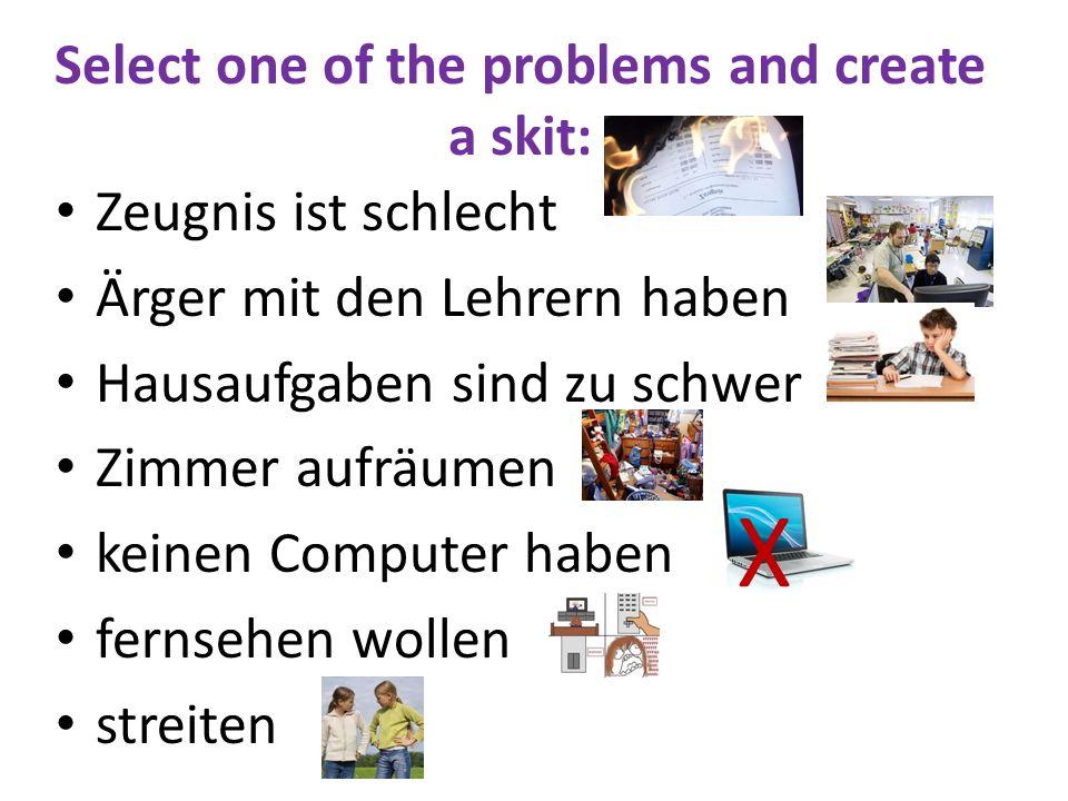 Select one of the problems and create a skit: Zeugnis ist schlecht Ärger mit den Lehrern haben Hausaufgaben sind zu schwer Zimmer aufräumen keinen Com