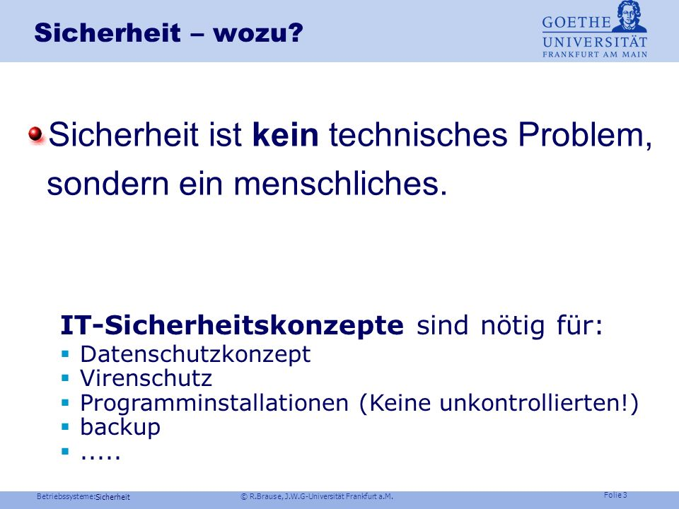 Betriebssysteme: © R.Brause, J.W.G-Universität Frankfurt a.M. Folie 2 Sicherheit Zugriffsrechte und Authentifizierung Sicherheit – Wozu? Einbruchsmögl