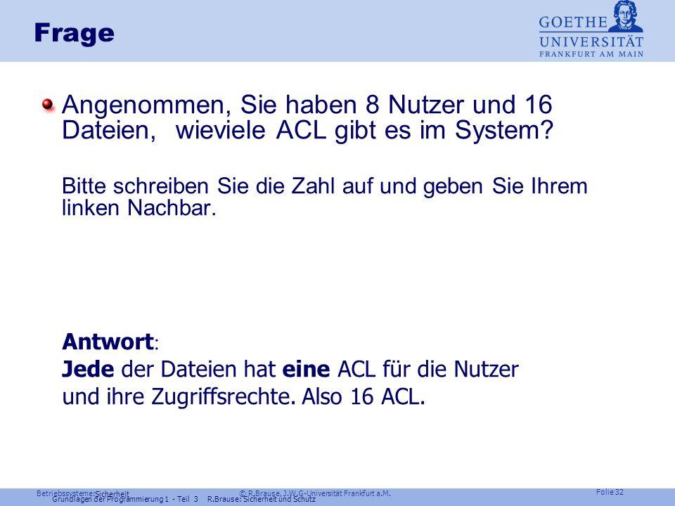 Betriebssysteme: © R.Brause, J.W.G-Universität Frankfurt a.M. Folie 31 Sicherheit ACL Problem: Zugriff auf 1000 Rechner durch 1000 Benutzer Muss jeder