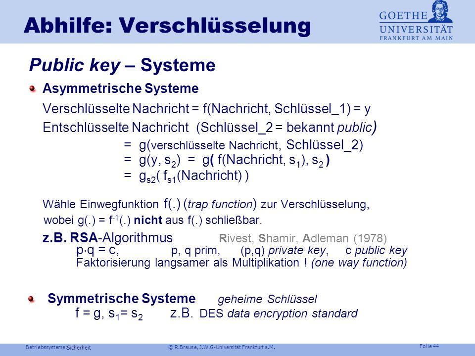 Betriebssysteme: © R.Brause, J.W.G-Universität Frankfurt a.M. Folie 43 Sicherheit = symmetrische Schlüssel asymmetrische Schlüssel Abhilfe: Verschlüss