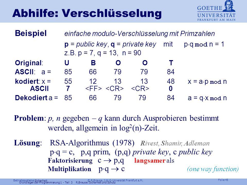 Betriebssysteme: © R.Brause, J.W.G-Universität Frankfurt a.M. Folie 44 Sicherheit Abhilfe: Verschlüsselung Public key – Systeme Asymmetrische Systeme