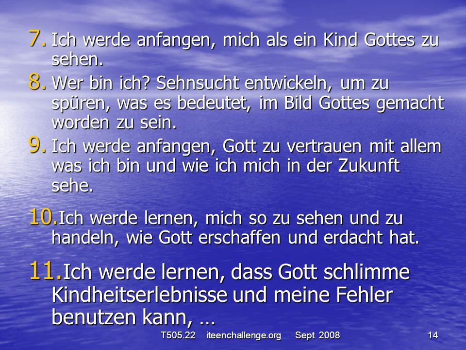 7. Ich werde anfangen, mich als ein Kind Gottes zu sehen. 8. Wer bin ich? Sehnsucht entwickeln, um zu spüren, was es bedeutet, im Bild Gottes gemacht