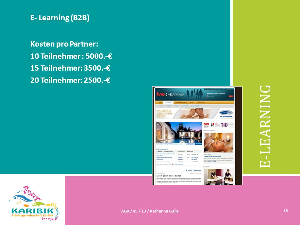 E-LEARNING E- Learning (B2B) Kosten pro Partner: 10 Teilnehmer : 5000.- 15 Teilnehmer: 3500.- 20 Teilnehmer: 2500.- AGK / 05 / 13 / Katharina Galle 16