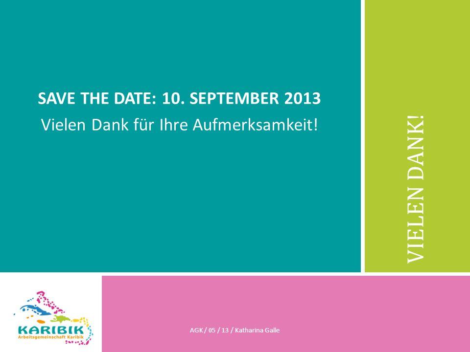 VIELEN DANK! SAVE THE DATE: 10. SEPTEMBER 2013 Vielen Dank für Ihre Aufmerksamkeit! AGK / 05 / 13 / Katharina Galle