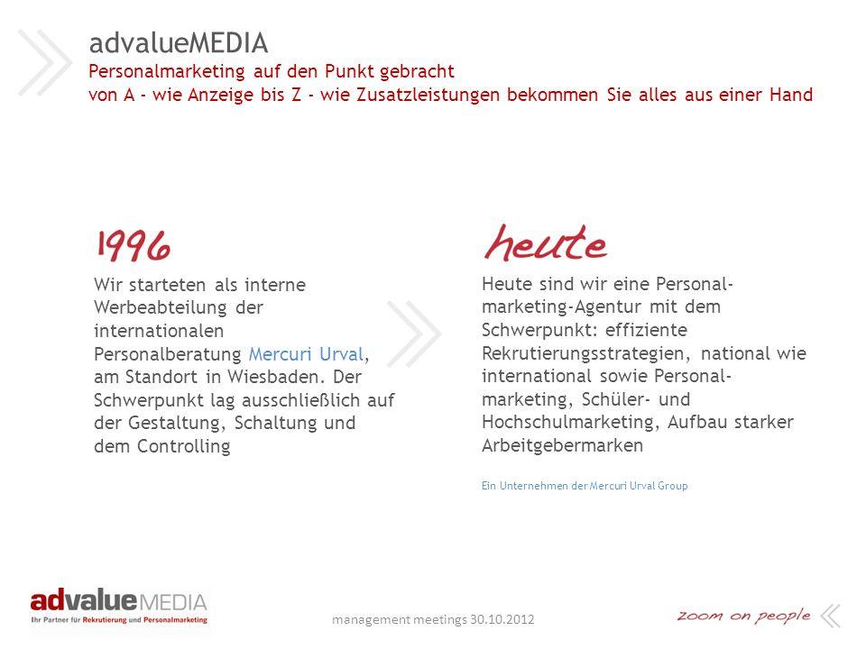 advalueMEDIA GmbH Unter den Eichen 5 65195 Wiesbaden 0611 2384-420 www.advaluemedia.de Copyright: advalueMEDIA GmbH, September 2012 advalueMEDIA Ihr Partner für Personalmarketing und Rekrutierung management meetings 30.10.2012