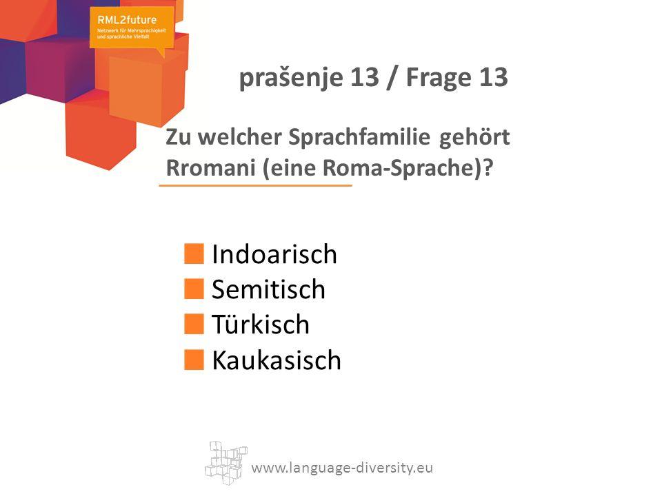 Zu welcher Sprachfamilie gehört Rromani (eine Roma-Sprache)? Indoarisch Semitisch Türkisch Kaukasisch www.language-diversity.eu prašenje 13 / Frage 13