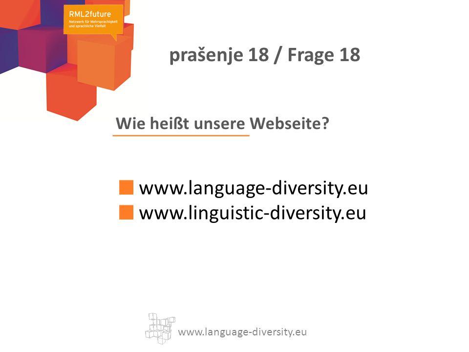 Wie heißt unsere Webseite? www.language-diversity.eu www.linguistic-diversity.eu www.language-diversity.eu prašenje 18 / Frage 18