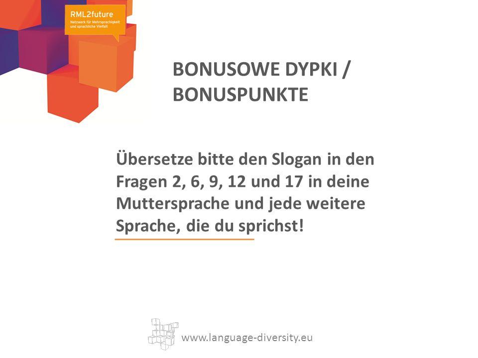 Übersetze bitte den Slogan in den Fragen 2, 6, 9, 12 und 17 in deine Muttersprache und jede weitere Sprache, die du sprichst! www.language-diversity.e