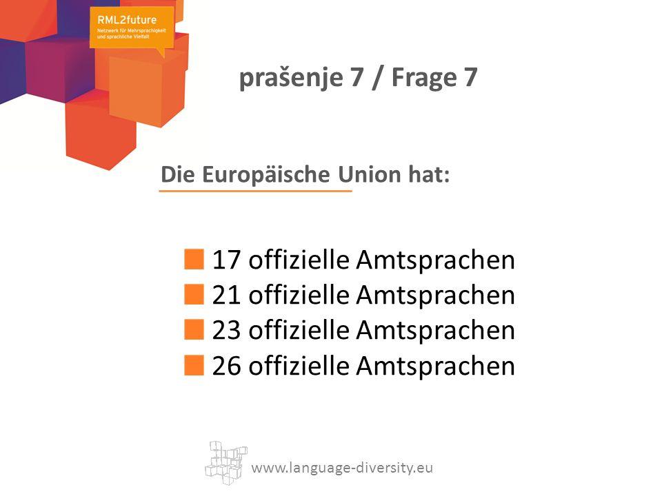 Die Europäische Union hat: 17 offizielle Amtsprachen 21 offizielle Amtsprachen 23 offizielle Amtsprachen 26 offizielle Amtsprachen www.language-diversity.eu prašenje 7 / Frage 7