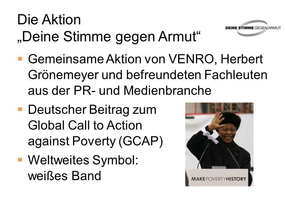 Die Aktion Deine Stimme gegen Armut Gemeinsame Aktion von VENRO, Herbert Grönemeyer und befreundeten Fachleuten aus der PR- und Medienbranche Deutscher Beitrag zum Global Call to Action against Poverty (GCAP) Weltweites Symbol: weißes Band