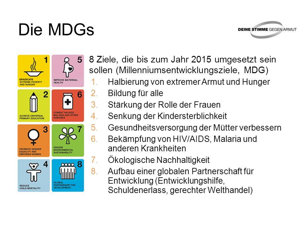 Die MDGs 8 Ziele, die bis zum Jahr 2015 umgesetzt sein sollen (Millenniumsentwicklungsziele, MDG) 1.Halbierung von extremer Armut und Hunger 2.Bildung für alle 3.Stärkung der Rolle der Frauen 4.Senkung der Kindersterblichkeit 5.Gesundheitsversorgung der Mütter verbessern 6.Bekämpfung von HIV/AIDS, Malaria und anderen Krankheiten 7.Ökologische Nachhaltigkeit 8.Aufbau einer globalen Partnerschaft für Entwicklung (Entwicklungshilfe, Schuldenerlass, gerechter Welthandel)