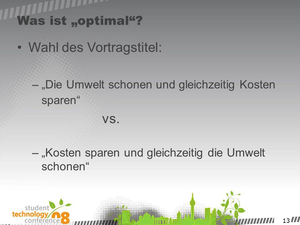 13 Was ist optimal? Wahl des Vortragstitel: –Die Umwelt schonen und gleichzeitig Kosten sparen vs. –Kosten sparen und gleichzeitig die Umwelt schonen