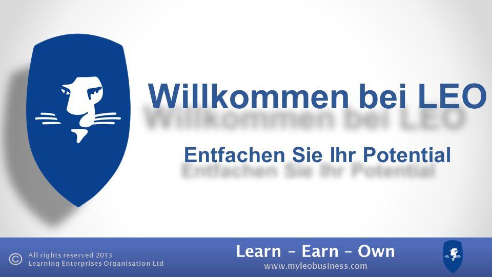 Learn – Earn – Own www.myleobusiness.com All rights reserved 2013 Learning Enterprises Organisation Ltd Learn Lernen, wie man eine erfolgreiche Denkweise durch die Trainingsprodukte von LEO entwickelt Earn 100% Provision durch die Reseller- Programme von LEO verdienen.