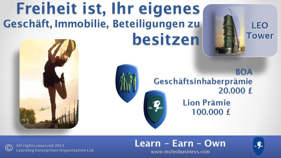 Learn – Earn – Own www.myleobusiness.com All rights reserved 2013 Learning Enterprises Organisation Ltd LEO Tower BOA Geschäftsinhaberprämie 20.000 £