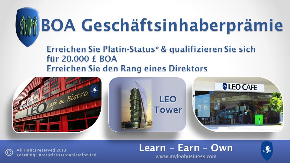 Learn – Earn – Own www.myleobusiness.com All rights reserved 2013 Learning Enterprises Organisation Ltd LEO Tower BOA Geschäftsinhaberprämie Erreichen