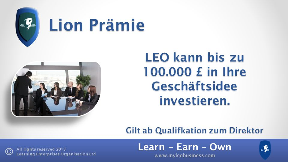 Learn – Earn – Own www.myleobusiness.com All rights reserved 2013 Learning Enterprises Organisation Ltd Lion Prämie LEO kann bis zu 100.000 £ in Ihre