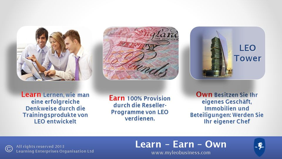 Learn – Earn – Own www.myleobusiness.com All rights reserved 2013 Learning Enterprises Organisation Ltd Learn Lernen, wie man eine erfolgreiche Denkwe