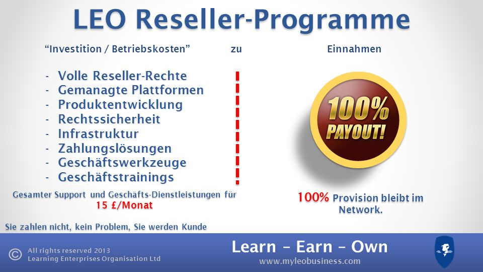 Learn – Earn – Own www.myleobusiness.com All rights reserved 2013 Learning Enterprises Organisation Ltd LEO Reseller-Programme Gesamter Support und Ge