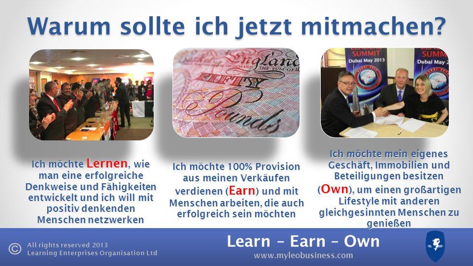Learn – Earn – Own www.myleobusiness.com All rights reserved 2013 Learning Enterprises Organisation Ltd Warum sollte ich jetzt mitmachen? Ich möchte L