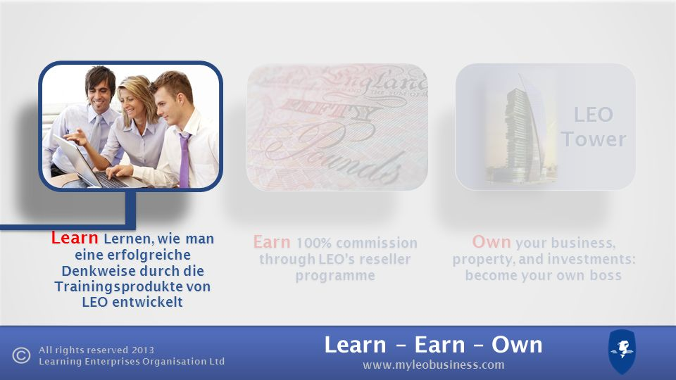 Learn – Earn – Own www.myleobusiness.com All rights reserved 2013 Learning Enterprises Organisation Ltd Earn 100% commission through LEOs reseller programme Own your business, property, and investments: become your own boss LEO Tower Learn Lernen, wie man eine erfolgreiche Denkweise durch die Trainingsprodukte von LEO entwickelt
