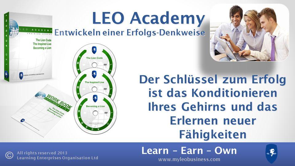 Learn – Earn – Own www.myleobusiness.com All rights reserved 2013 Learning Enterprises Organisation Ltd 3 9 27 81 120£25 £3,000 Monatliche Upgrades LEO Mastery LEO Leadership Jeden MONAT LEO Academy £125£500£15,000£60,000
