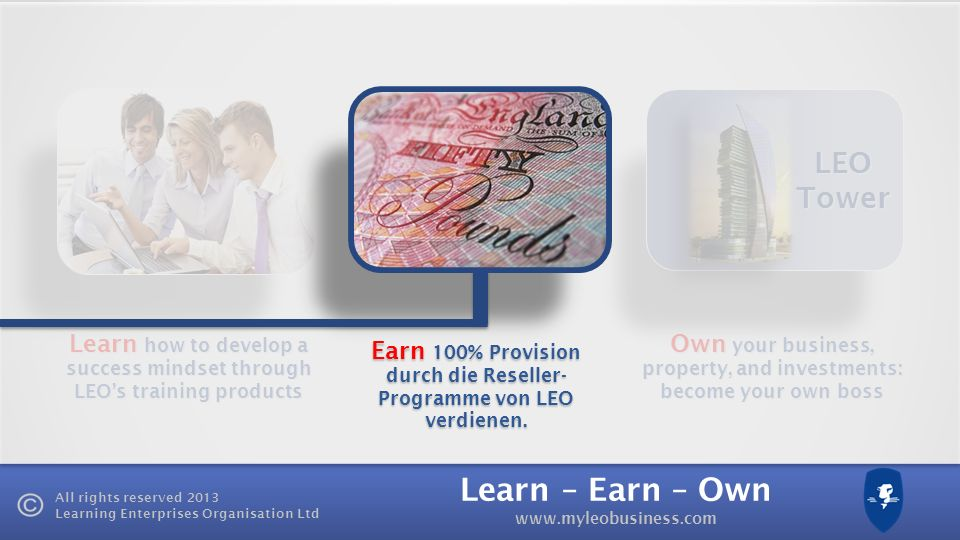 Learn – Earn – Own www.myleobusiness.com All rights reserved 2013 Learning Enterprises Organisation Ltd Learn how to develop a success mindset through LEOs training products Own your business, property, and investments: become your own boss LEO Tower Earn 100% Provision durch die Reseller- Programme von LEO verdienen.