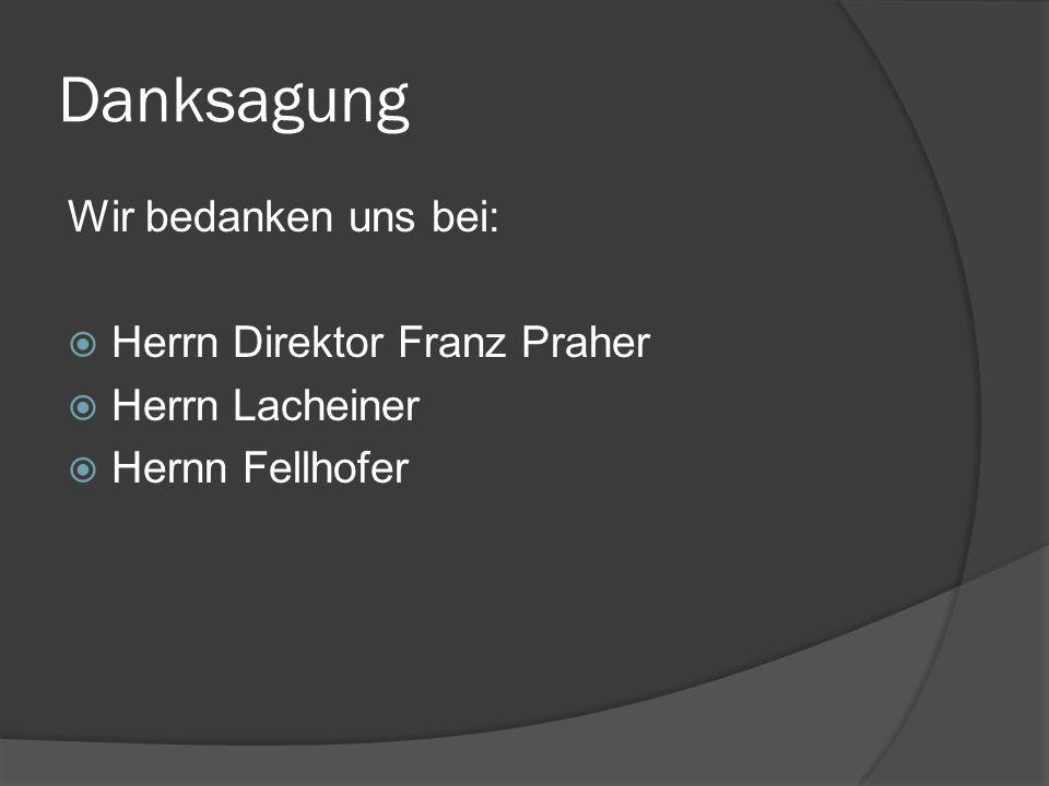 Danksagung Wir bedanken uns bei: Herrn Direktor Franz Praher Herrn Lacheiner Hernn Fellhofer