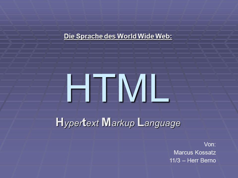 HTML H yper t ext M arkup L anguage Die Sprache des World Wide Web: Von: Marcus Kossatz 11/3 – Herr Berno